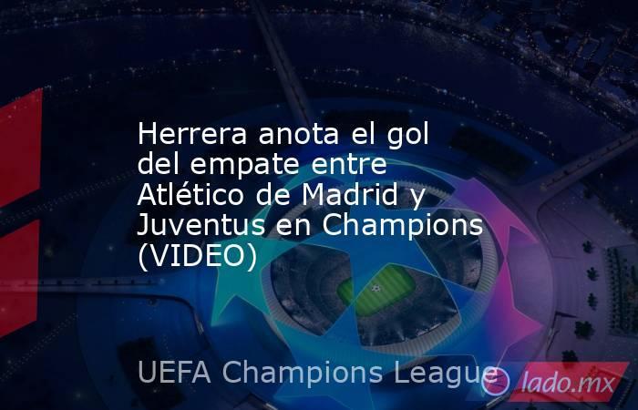 Herrera anota el gol del empate entre Atlético de Madrid y Juventus en Champions (VIDEO). Noticias en tiempo real