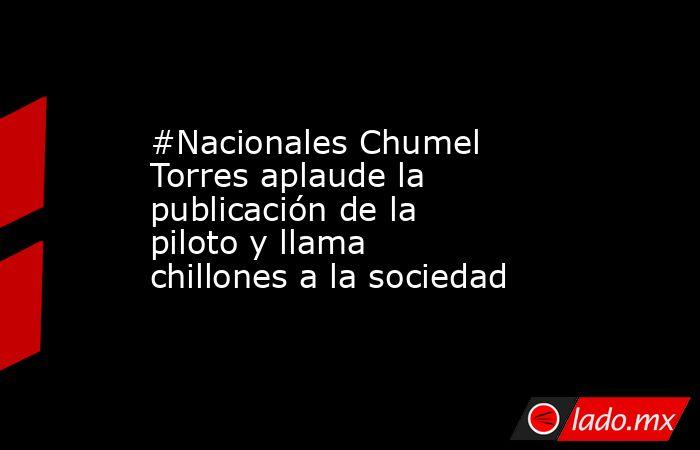 #Nacionales Chumel Torres aplaude la publicación de la piloto y llama chillones a la sociedad. Noticias en tiempo real