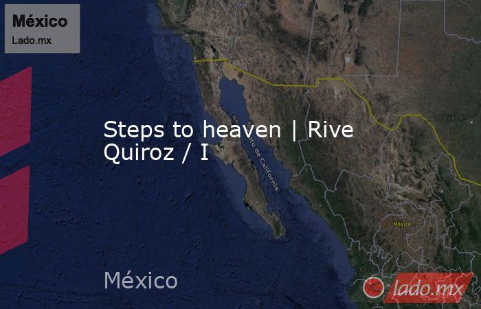 Steps to heaven   Rive Quiroz / I. Noticias en tiempo real