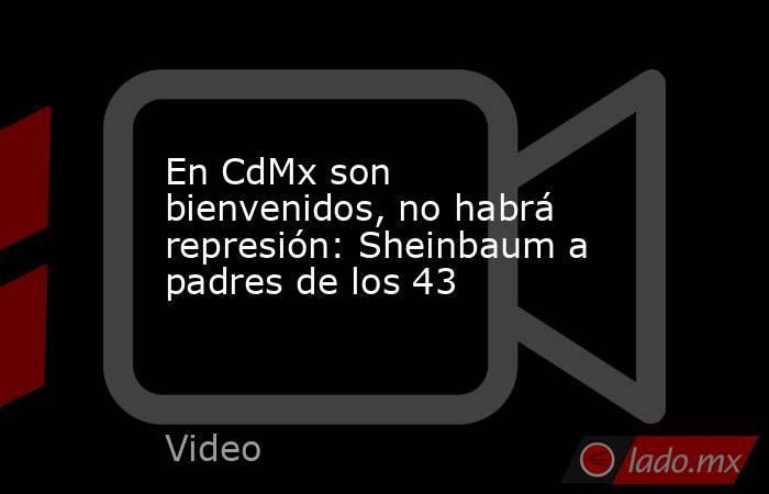 En CdMx son bienvenidos, no habrá represión: Sheinbaum a padres de los 43. Noticias en tiempo real