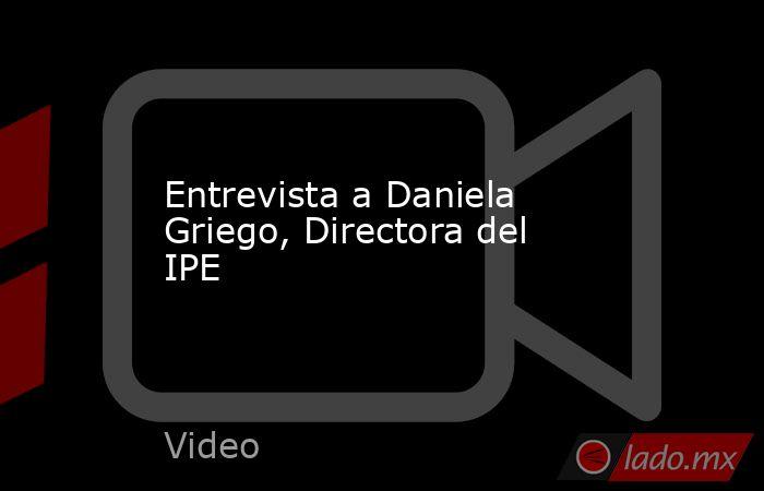 Entrevista a Daniela Griego, Directora del IPE. Noticias en tiempo real