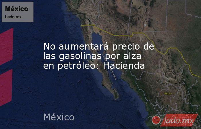 No aumentará precio de las gasolinas por alza en petróleo: Hacienda. Noticias en tiempo real