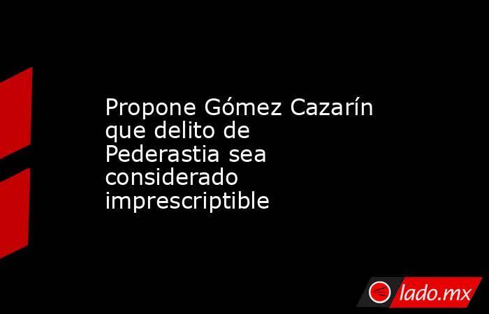 Propone Gómez Cazarín que delito de Pederastia sea considerado imprescriptible. Noticias en tiempo real