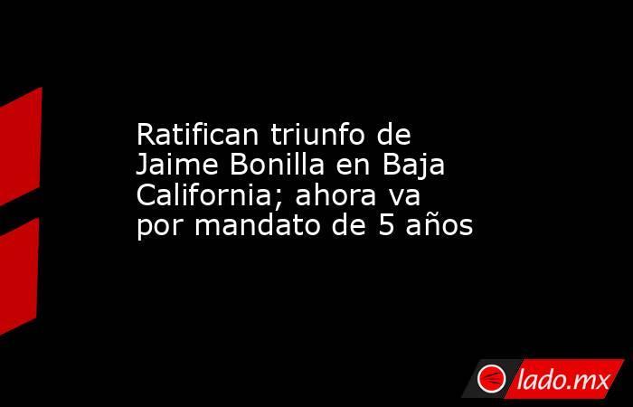 Ratifican triunfo de Jaime Bonilla en Baja California; ahora va por mandato de 5 años. Noticias en tiempo real