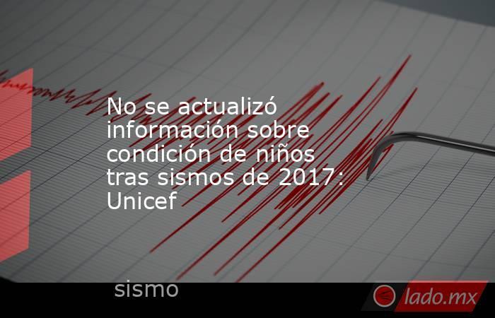 No se actualizó información sobre condición de niños tras sismos de 2017: Unicef. Noticias en tiempo real