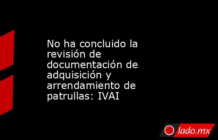 No ha concluido la revisión de documentación de adquisición y arrendamiento de patrullas: IVAI. Noticias en tiempo real