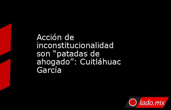 """Acción de inconstitucionalidad son """"patadas de ahogado"""": Cuitláhuac García. Noticias en tiempo real"""