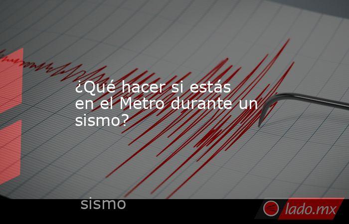 ¿Qué hacer si estás en el Metro durante un sismo?. Noticias en tiempo real