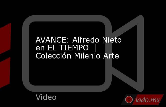 AVANCE: Alfredo Nieto en EL TIEMPO  | Colección Milenio Arte. Noticias en tiempo real