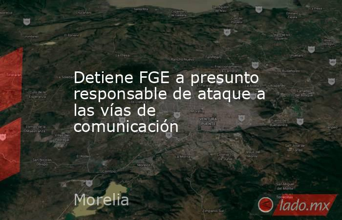 Detiene FGE a presunto responsable de ataque a las vías de comunicación. Noticias en tiempo real
