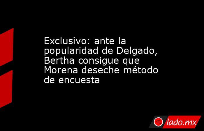 Exclusivo: ante la popularidad de Delgado, Bertha consigue que Morena deseche método de encuesta. Noticias en tiempo real