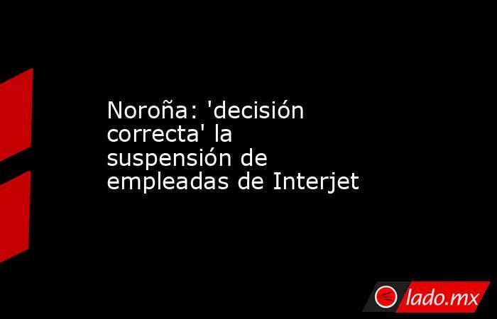 Noroña: 'decisión correcta' la suspensión de empleadas de Interjet. Noticias en tiempo real
