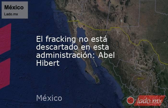 El fracking no está descartado en esta administración: Abel Hibert. Noticias en tiempo real