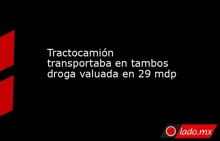 Tractocamión transportaba en tambos droga valuada en 29 mdp. Noticias en tiempo real