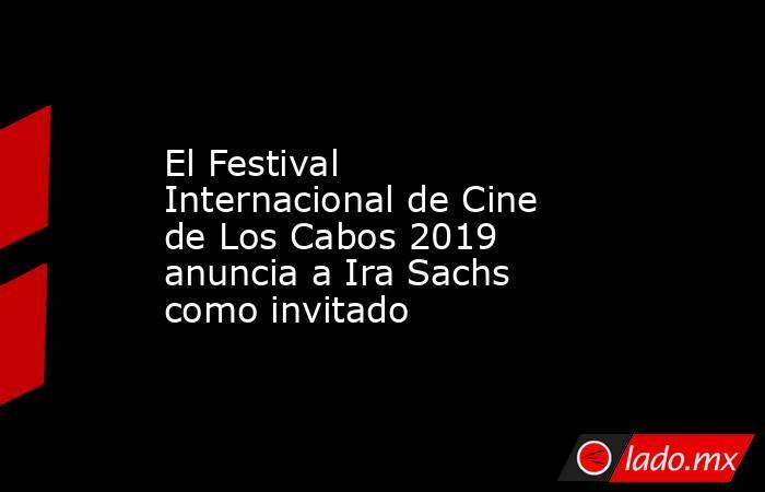 El Festival Internacional de Cine de Los Cabos 2019 anuncia a Ira Sachs como invitado. Noticias en tiempo real