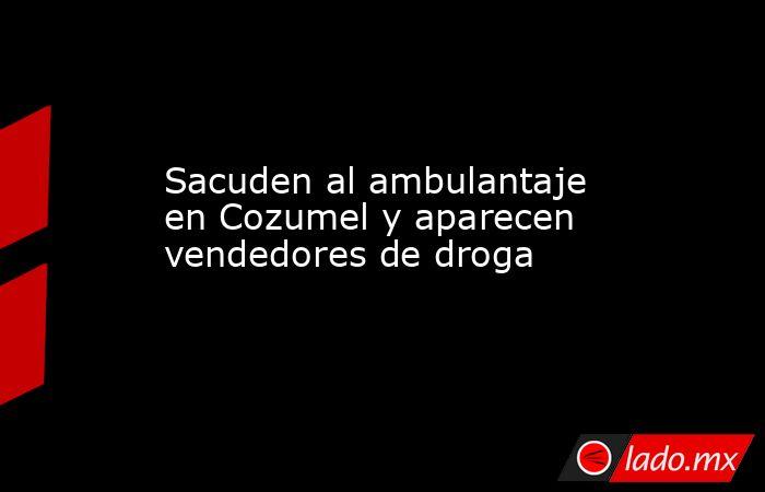 Sacuden al ambulantaje en Cozumel y aparecen vendedores de droga. Noticias en tiempo real