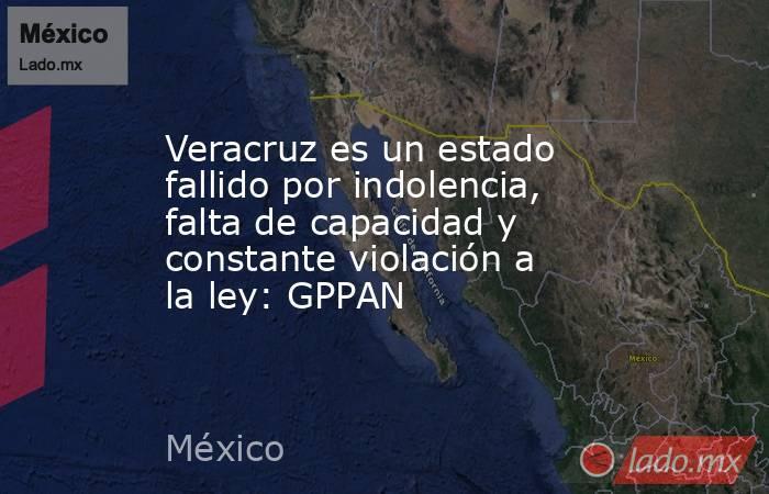 Veracruz es un estado fallido por indolencia, falta de capacidad y constante violación a la ley: GPPAN. Noticias en tiempo real