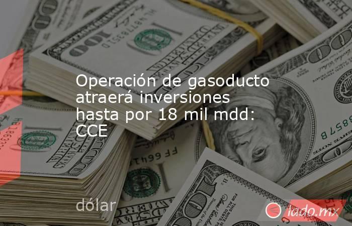 Operación de gasoducto atraerá inversiones hasta por 18 mil mdd: CCE. Noticias en tiempo real