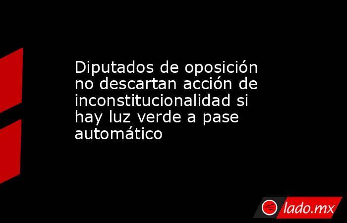 Diputados de oposición no descartan acción de inconstitucionalidad si hay luz verde a pase automático. Noticias en tiempo real