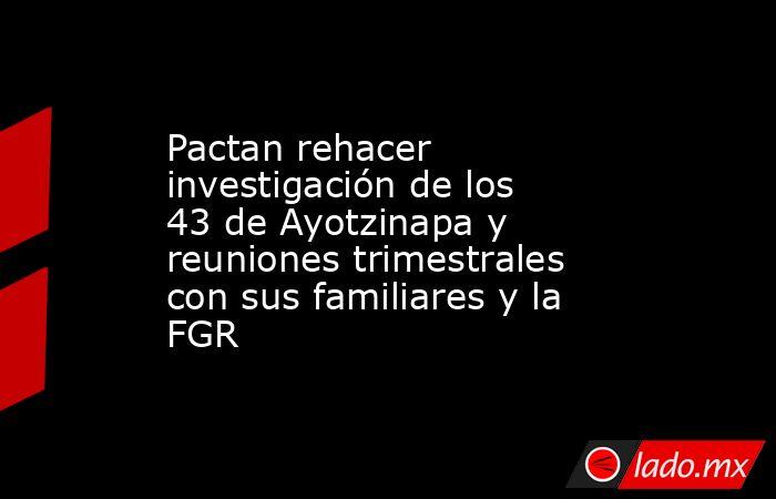 Pactan rehacer investigación de los 43 de Ayotzinapa y reuniones trimestrales con sus familiares y la FGR. Noticias en tiempo real