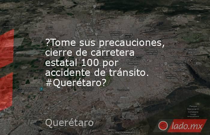 ?Tome sus precauciones, cierre de carretera estatal 100 por accidente de tránsito. #Querétaro?. Noticias en tiempo real