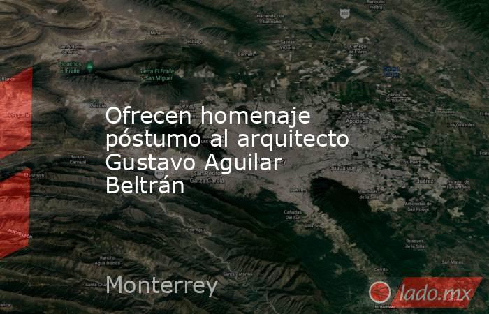 Ofrecen homenaje póstumo al arquitecto Gustavo Aguilar Beltrán. Noticias en tiempo real
