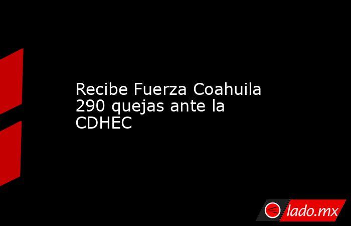 Recibe Fuerza Coahuila 290 quejas ante la CDHEC . Noticias en tiempo real