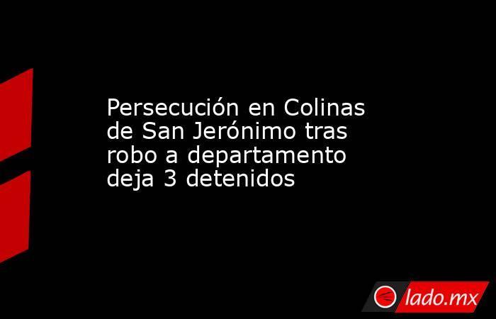 Persecución en Colinas de San Jerónimo tras robo a departamento deja 3 detenidos. Noticias en tiempo real