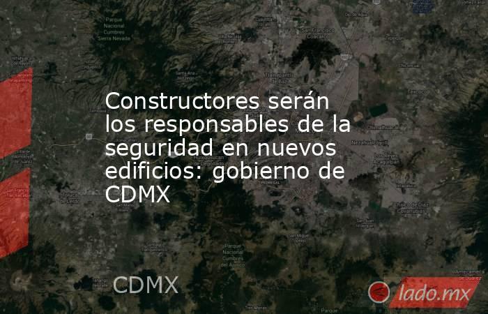 Constructores serán los responsables de la seguridad en nuevos edificios: gobierno de CDMX. Noticias en tiempo real