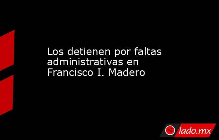 Los detienen por faltas administrativas en Francisco I. Madero . Noticias en tiempo real