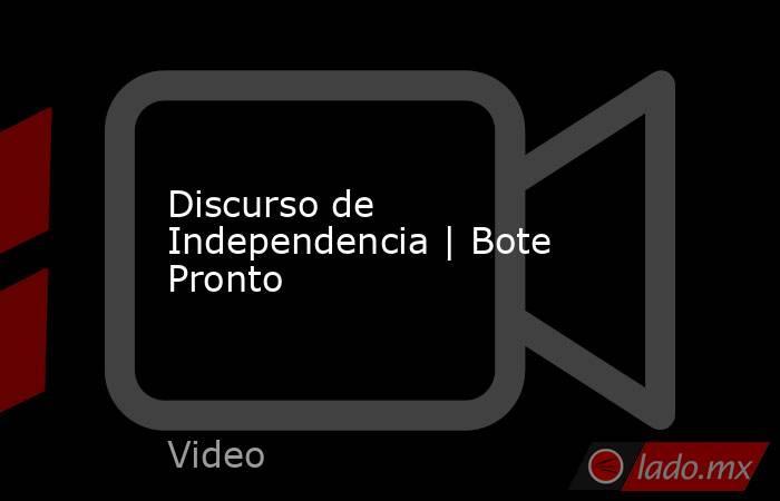 Discurso de Independencia | Bote Pronto. Noticias en tiempo real