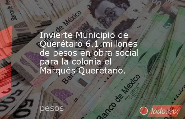 Invierte Municipio de Querétaro 6.1 millones de pesos en obra social para la colonia el Marqués Queretano.. Noticias en tiempo real