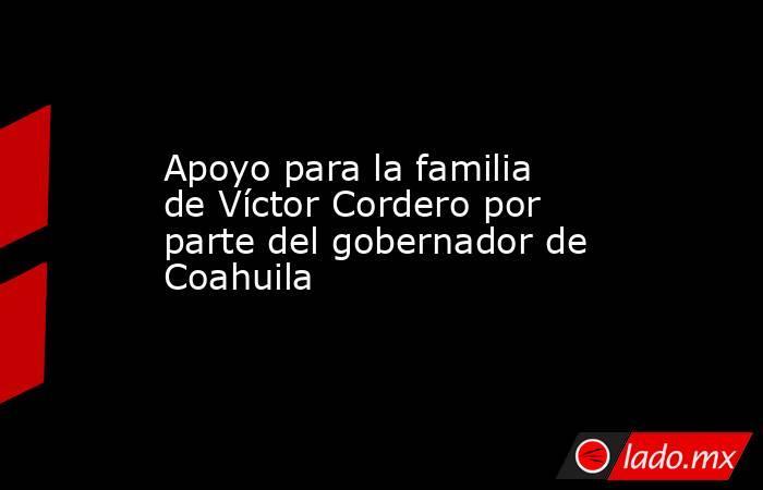 Apoyo para la familia de Víctor Cordero por parte del gobernador de Coahuila . Noticias en tiempo real