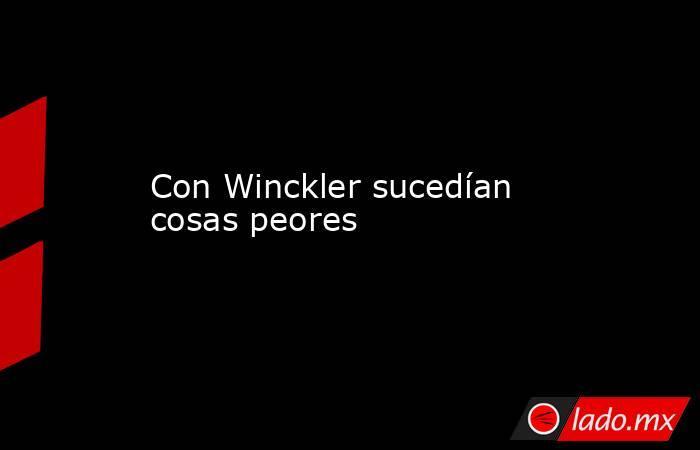 Con Winckler sucedían cosas peores. Noticias en tiempo real