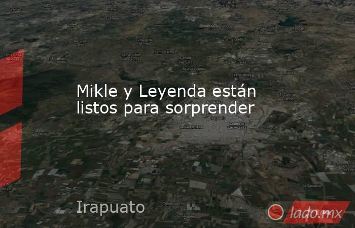 Mikle y Leyenda están listos para sorprender. Noticias en tiempo real