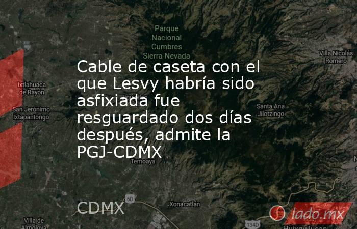 Cable de caseta con el que Lesvy habría sido asfixiada fue resguardado dos días después, admite la PGJ-CDMX. Noticias en tiempo real