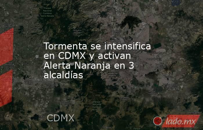 Tormenta se intensifica en CDMX y activan Alerta Naranja en 3 alcaldías. Noticias en tiempo real