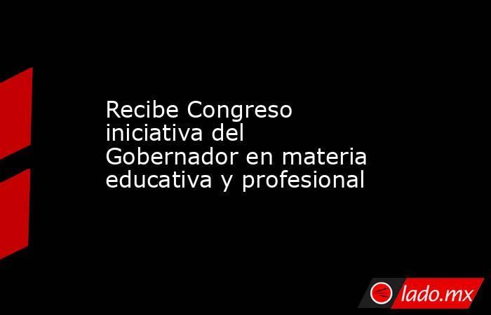 Recibe Congreso iniciativa del Gobernador en materia educativa y profesional. Noticias en tiempo real