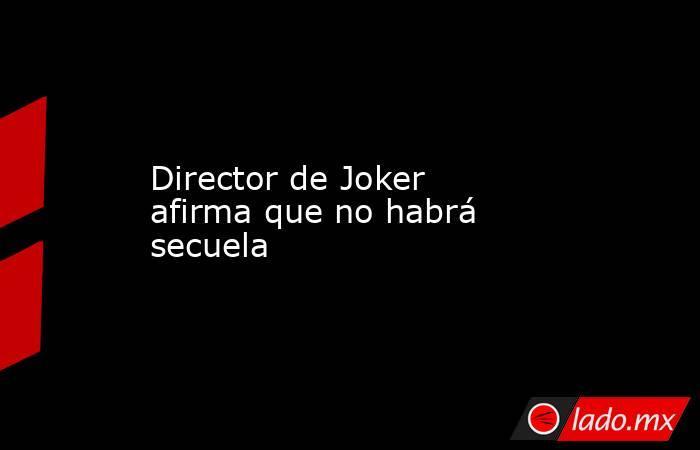 Director de Joker afirma que no habrá secuela. Noticias en tiempo real