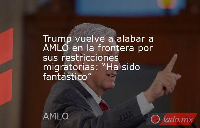"""Trump vuelve a alabar a AMLO en la frontera por sus restricciones migratorias: """"Ha sido fantástico"""". Noticias en tiempo real"""