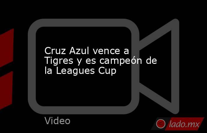 Cruz Azul vence a Tigres y es campeón de la Leagues Cup. Noticias en tiempo real