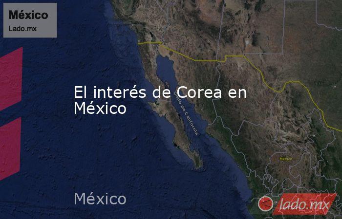 El interés de Corea en México. Noticias en tiempo real
