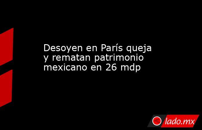 Desoyen en París queja y rematan patrimonio mexicano en 26 mdp. Noticias en tiempo real