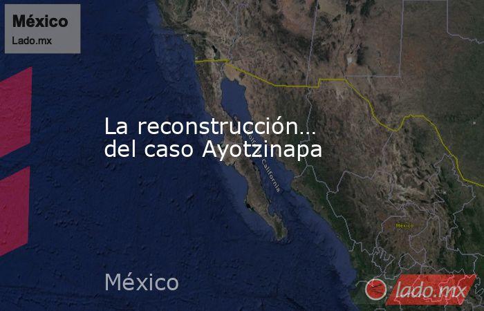 La reconstrucción… del caso Ayotzinapa. Noticias en tiempo real