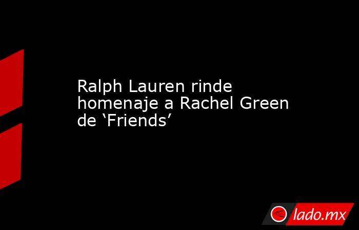 Ralph Lauren rinde homenaje a Rachel Green de 'Friends'. Noticias en tiempo real
