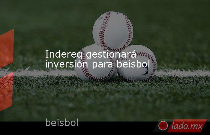 Indereq gestionará inversión para beisbol. Noticias en tiempo real