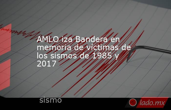 AMLO iza Bandera en memoria de víctimas de los sismos de 1985 y 2017 . Noticias en tiempo real