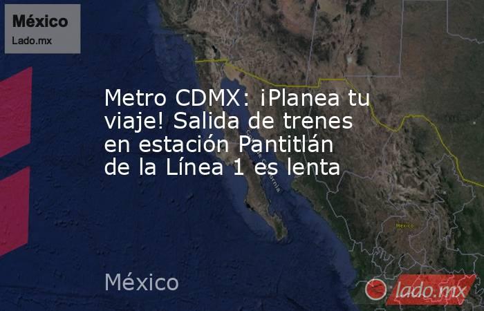 Metro CDMX: ¡Planea tu viaje! Salida de trenes en estación Pantitlán de la Línea 1 es lenta. Noticias en tiempo real