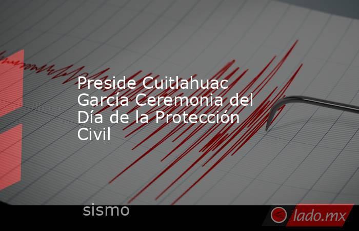 Preside Cuitlahuac García Ceremonia del Día de la Protección Civil. Noticias en tiempo real