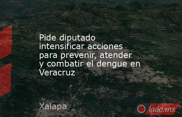 Pide diputado intensificar acciones para prevenir, atender y combatir el dengue en Veracruz. Noticias en tiempo real
